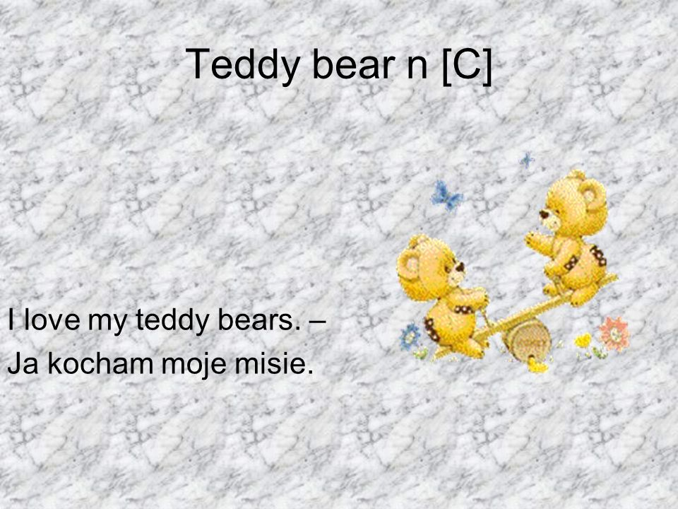 Teddy bear n [C] I love my teddy bears. – Ja kocham moje misie.